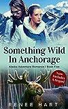 Something Wild In Anchorage, Includes Sequel (Alaska Adventure Romance Novella Book 5)