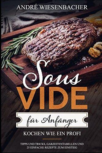 Sous Vide für Anfänger: Kochen wie ein Profi! Tipps und Tricks, Garzeitentabellen und 25 einfache Rezepte zum Einstieg.