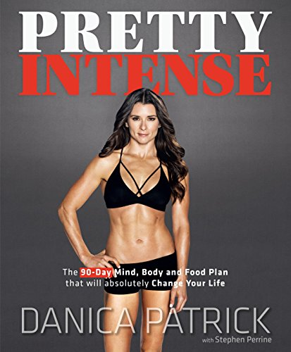 Pretty Intense: The 90-Day Mind, Body and Food Plan that will absolutely Change Your Life by Danica Patrick, Stephen Perrine
