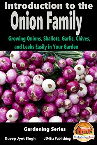 Introduction to the Onion Family - Growing Onions, Shallots, Garlic, Chives, and Leeks Easily in Your Garden (Gardening Series Book 5)