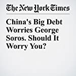 China's Big Debt Worries George Soros. Should It Worry You? | Michael Schuman