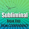 Break Free From Codependency Subliminal: Empower Yourself-Create Powerful Self Confidence-Binaural Beats, Solfeggio Tones Speech by Subliminal Hypnosis Narrated by Joel Thielke