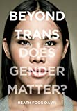 "Heath Fogg Davis, ""Beyond Trans: Does Gender Matter?"" (NYU Press, 2017)"