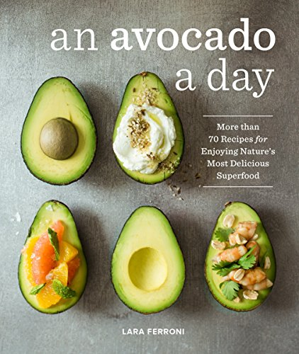 An Avocado a Day: More than 70 Recipes for Enjoying Nature's Most Delicious Superfood by Lara Ferroni