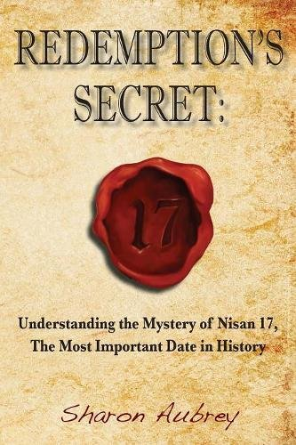 Redemption's Secret: Understanding the Mystery of Nisan 17th the Most Important Date in History