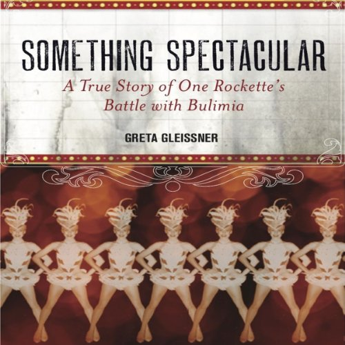 Something Spectacular: The True Story of One Rockettes Battle with Bulimia