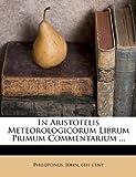 In Aristotelis Meteorologicorum Librum Primum Commentarium ..., , 1246931648