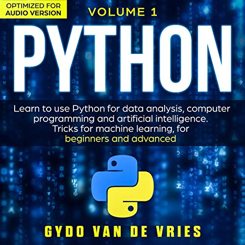 Python Volume 1: Learn to Use Python for Data Analysis, Computer Programming and Artificial Intelligence: Tricks for Machine Learning for Beginners and Advanced