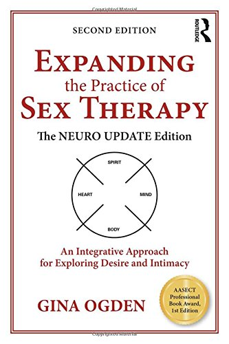 Expanding the Practice of Sex Therapy: The Neuro Update Edition_An Integrative Approach for Exploring Desire and Intimac