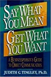 img - for Say What You Mean/Get What You Want: A Businessperson's Guide to Direct Communication by Judith C. Tingley Ph.D. (1996-02-26) book / textbook / text book