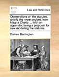 Observations on the Statutes, Chiefly the More Ancient, from Magna Charta with an Appendix; Being a Proposal for New Modelling the Statutes, Daines Barrington, 1170609716