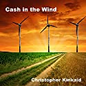 Cash in the Wind: How to Build a Wind Farm Using Skystream and 442SR Wind Turbines for Home Power Energy Net-Metering and Sell Electricity Back to the Grid Audiobook by Christopher Kinkaid Narrated by Alex Ballantyne