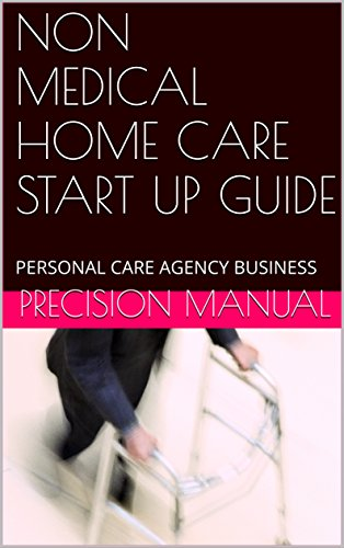 NON MEDICAL HOME CARE BUSINESS START UP GUIDE: HOW TO START A PERSONAL CARE AGENCY