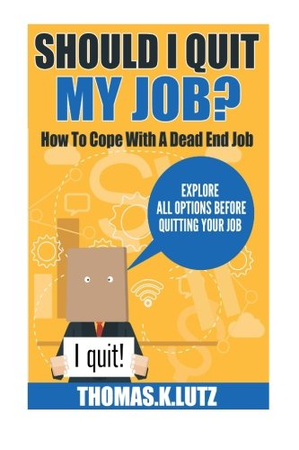 Should I Quit My Job?: How to Cope with a Dead End Job, Explore All Options Before Quitting Your Job