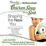 Chicken Soup for the Soul: Shaping the New You: 101 Encouraging Stories about Dieting and Fitness.and Finding What Works for You