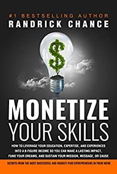 Monetize Your Skills: How to Leverage Your Education, Expertise, and Experiences Into a 6-Figure Income So You Can Make a Lasting Impact, Fund Your Dreams, and Sustain Your Mission, Message, or Cause by [Chance, Randrick]