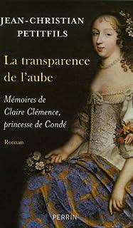 La transparence de l'aube  : mémoires de Claire Clémence, princesse de Condé, Petitfils, Jean-Christian