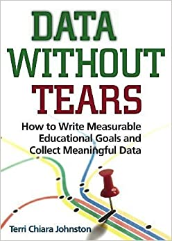 Data Without Tears: How to Write Measurable Educational Goals and Collect Meaningful Data by Dr. Terri Chiara Johnston unknown edition [Paperback(2010)]