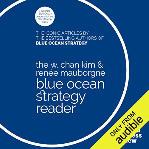 The W. Chan Kim & Renée Mauborgne Blue Ocean Strategy Reader: The Iconic Articles by the Bestselling Authors of Blue Ocean Strategy by Audible Studios