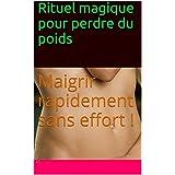 Rituel magique pour perdre du poids: Maigrir rapidement sans effort ! (French Edition)