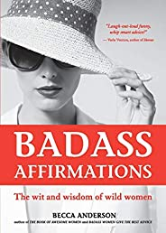 Badass Affirmations: The Wit and Wisdom of Wild Women (Inspirational Quotes for Women, Daily Affirmations Book