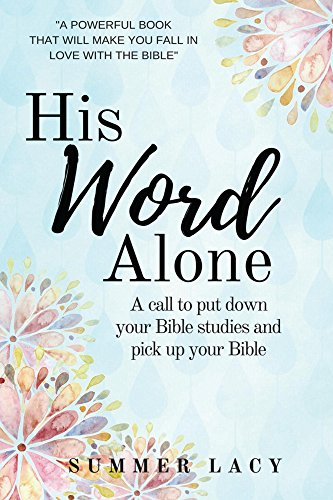 His Word Alone: a call to put down down your Bible studies and pick up your Bible by [Lacy,Summer]