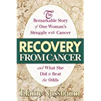 Recovery from Cancer: The Remarkable Story of One Womans Struggle with Cancer and What She Did to Beat the Odds