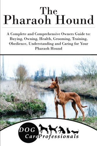 The Pharaoh Hound: A Complete and Comprehensive Owners Guide to: Buying, Owning, Health, Grooming, Training, Obedience, Understanding and Caring for ... to Caring for a Dog from a Puppy to Old Age)