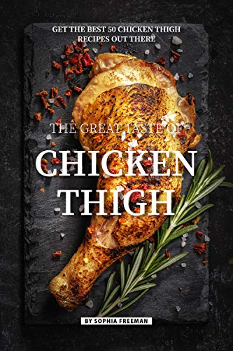 The Great Taste of Chicken Thigh: Get the Best 50 Chicken Thigh Recipes Out There by [Freeman, Sophia]