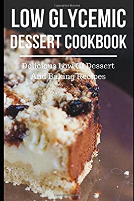 Low Glycemic Dessert Cookbook: Delicious Low GI Dessert And Baking Recipes (Low Glycemic Index Diet Recipes)