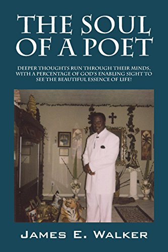 The Soul of a Poet: Deeper Thoughts Run Through Their Minds, with a Percentage of God's Enabling Sight to See the Beautiful Essence of Lif