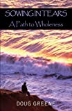 Sowing in Tears - A Path to Wholeness, Doug Greene, 1413452833