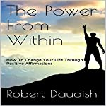 The Power from Within: How to Change Your Life Through Positive Affirmations | Robert Daudish