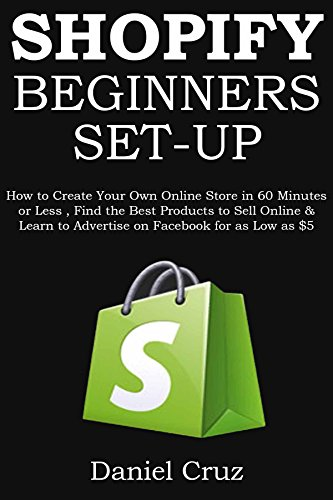 SHOPIFY BEGINNERS (Set Up for Newbies - 2016 Ver 2.0: How to Create Your Own Online Store in 60 Minutes or Less, Find the Best Products to Sell Online ... to Advertise on Facebook for as Low as $5