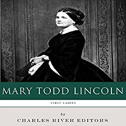First Ladies: The Life and Legacy of Mary Todd Lincoln