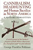 img - for Cannibalism, Headhunting and Human Sacrifice in North America: A History Forgotten by George Franklin Feldman (2008-04-21) book / textbook / text book