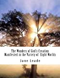 The Wonders of God's Creation Manifested in the Variety of Eight Worlds, Jane Leade, 1479256854