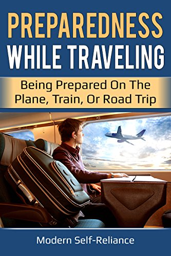 Preparedness While Traveling: Being Prepared on the Plane, Train, or Road Trip (Modern Self-Reliance) by [Kelley, Lauren]