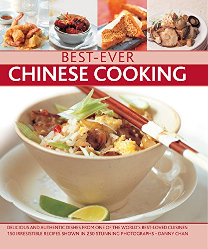 Best-Ever Chinese Cooking: Delicious And Authentic Dishes From One Of The World'S Best-Loved Cuisines: 150 Irresistible Recipes Shown In 250 Stunning Photographs by Danny Chan
