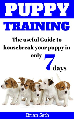 Puppy Training: The Useful Guide To Housebreak your Puppy in only 7 days (puppy house breaking, puppy housetraining, positive reinforcement, obedience training)