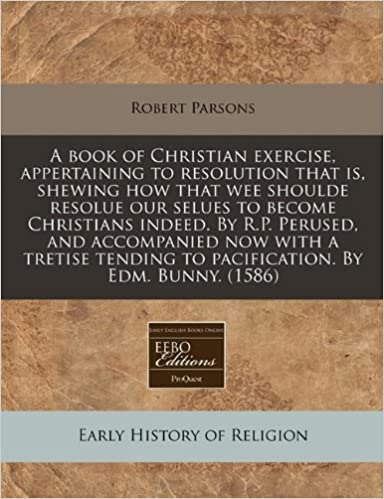 A book of Christian exercise, appertaining to resolution that is, shewing how that wee shoulde resolue our selues to become Christians indeed. By R.P. ... to pacification. By Edm. Bunny. (1586)
