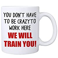 You Don't Have To Be Crazy To Work Here We Will Train You Mug