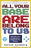img - for All Your Base Are Belong to Us: How Fifty Years of Videogames Conquered Pop Culture [ ALL YOUR BASE ARE BELONG TO US: HOW FIFTY YEARS OF VIDEOGAMES CONQUERED POP CULTURE ] by Goldberg, Harold ( Author) on Apr, 05, 2011 Paperback book / textbook / text book