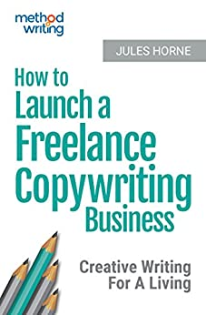 How To Launch A Freelance Copywriting Business: Creative Writing For A Living (Method Writing Book 1) by [Horne, Jules]