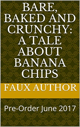 Bare, Baked and Crunchy: A Tale about Banana Chips: Pre-Order June 2017 by Faux Author