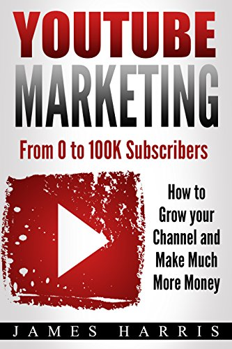 YouTube Marketing: From 0 to 100K Subscribers - How to Grow your Channel and Make Much More Money by [Harris, James]