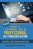 Make a Living as a Professional Self-Published Author: The Steps You Must Take to Create a Six Figure Writing Career, Make Money, and Build your Readership (Professional Freelance Writer) (Volume 4)