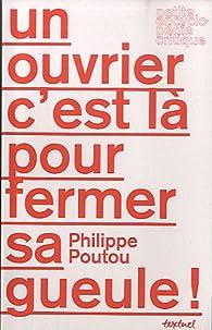 Un ouvrier c'est là pour fermer sa gueule ! par Philippe Poutou