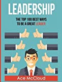 Leadership: The Top 100 Best Ways To Be A Great Leader (Strategies for the Development of Powerful)