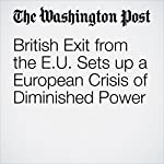 British Exit from the EU Sets up a European Crisis of Diminished Power | Anthony Faiola,Michael Birnbaum